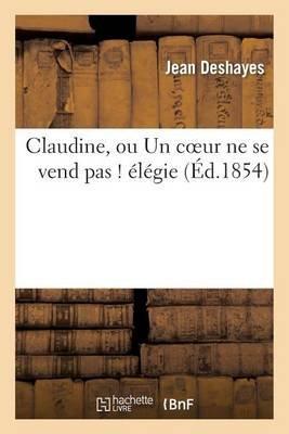 Claudine, Ou Un Coeur Ne Se Vend Pas ! Elegie (French, Paperback): Jean Deshayes