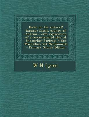 Notes on the Ruins of Dunluce Castle, County of Antrim - With Explanation of a Reconstructed Plan of the Earlier Fortress / The...