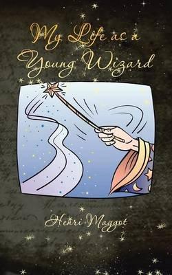 My Life as a Young Wizard (Paperback): Henri Maggot