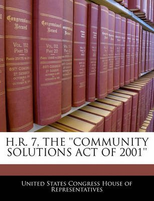 H.R. 7, the ''Community Solutions Act of 2001'' (Paperback): United States Congress House of Represen