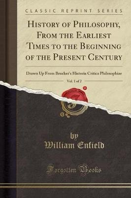 History of Philosophy, from the Earliest Times to the Beginning of the Present Century, Vol. 1 of 2 - Drawn Up from...