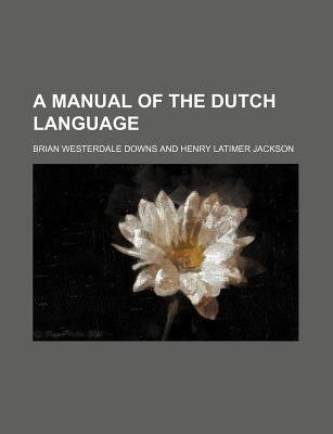 A Manual of the Dutch Language (Paperback): Brian Westerdale Downs