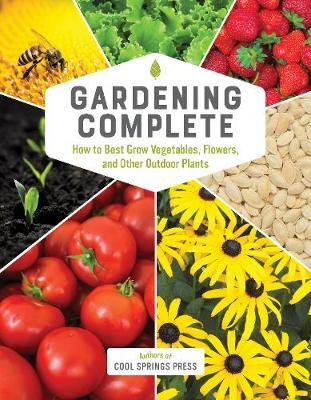 Gardening Complete - How to Best Grow Vegetables, Flowers, and Other Outdoor Plants (Hardcover): Editors of Cool Springs Press