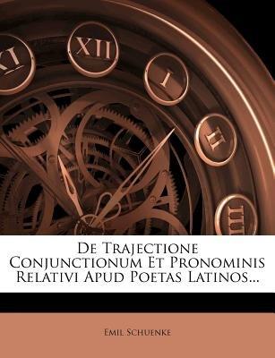 de Trajectione Conjunctionum Et Pronominis Relativi Apud Poetas Latinos... (English, Latin, Paperback): Emil Schuenke