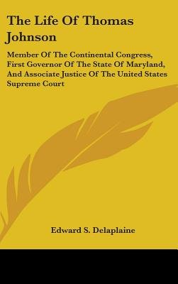The Life of Thomas Johnson - Member of the Continental Congress, First Governor of the State of Maryland, and Associate Justice...