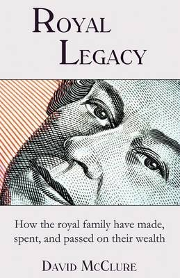 Royal Legacy - How the Royal Family Have Made, Spent and Passed on Their Wealth (Paperback): David McClure