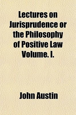 Lectures on Jurisprudence or the Philosophy of Positive Law Volume. I. (Paperback): John Austin