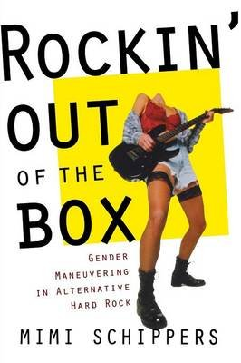 Rockin' Out of the Box - Gender Maneuvering in Alternative Hard Rock (Paperback): Mimi Schippers