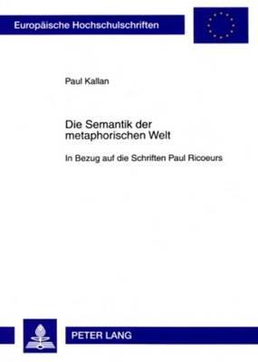 Die Semantik Der Metaphorischen Welt - In Bezug Auf Die Schriften Paul Ricoeurs (German, Paperback): Paul Kallan