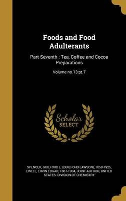 Foods and Food Adulterants - Part Seventh: Tea, Coffee and Cocoa Preparations; Volume No.13: PT.7 (Hardcover): Guilford L...