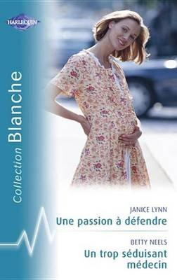 Une Passion a Defendre - Un Trop Seduisant Medecin (Harlequin Blanche) (French, Electronic book text): Janice Lynn
