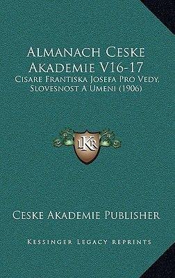 Almanach Ceske Akademie V16-17 - Cisare Frantiska Josefa Pro Vedy, Slovesnost a Umeni (1906) (Chinese, Paperback): Ceske...