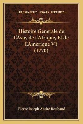Histoire Generale de L'Asie, de L'Afrique, Et de L'Amerique V1 (1770) (Paperback): Pierre Joseph Andre Roubaud