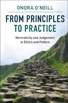 From Principles to Practice - Normativity and Judgement in Ethics and Politics (Hardcover): Onora O'Neill