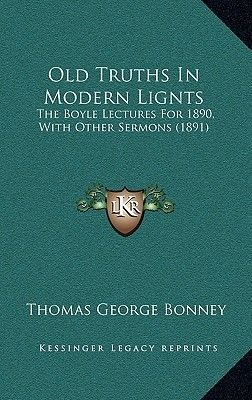 Old Truths in Modern Lignts - The Boyle Lectures for 1890, with Other Sermons (1891) (Hardcover): Thomas George Bonney