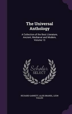 The Universal Anthology - A Collection of the Best Literature, Ancient, Mediaeval and Modern, Volume 13 (Hardcover): Richard...