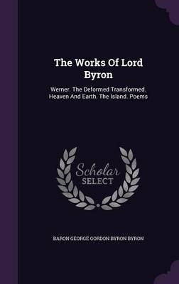 The Works of Lord Byron - Werner. the Deformed Transformed. Heaven and Earth. the Island. Poems (Hardcover): Baron George...