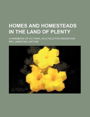 Homes and Homesteads in the Land of Plenty; A Handbook of Victoria, as a Field for Emigration (Paperback): Anonymous, Rev James...