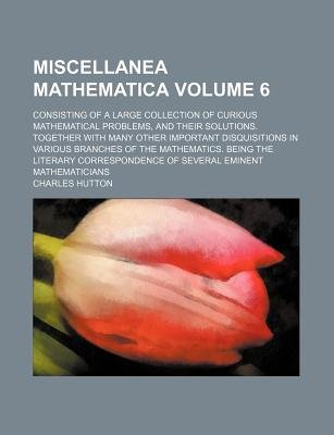Miscellanea Mathematica Volume 6; Consisting of a Large Collection of Curious Mathematical Problems, and Their Solutions....