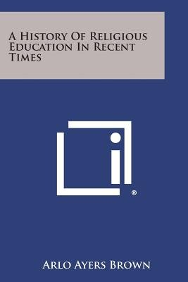 A History of Religious Education in Recent Times (Paperback): Arlo Ayers Brown