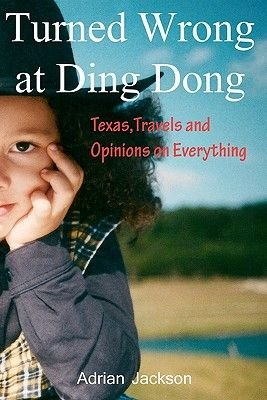 Turned Wrong at Ding Dong - Texas, Travels and Opinions on Everything (Paperback): Adrian Jackson