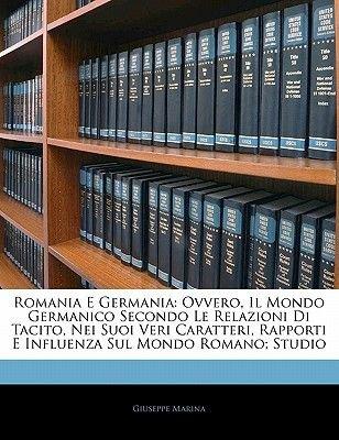 Romania E Germania - Ovvero, Il Mondo Germanico Secondo Le Relazioni Di Tacito, Nei Suoi Veri Caratteri, Rapporti E Influenza...