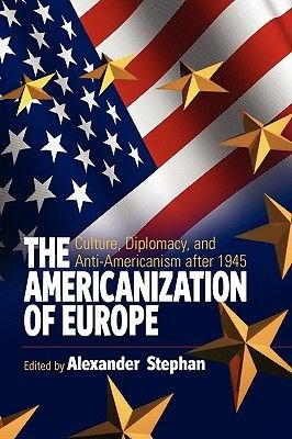 The Americanization of Europe - Culture, Diplomacy, and Anti-Americanism after 1945 (Hardcover, New): Alexander Stephan