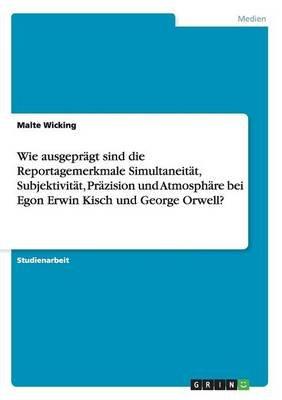Wie Ausgepragt Sind Die Reportagemerkmale Simultaneitat, Subjektivitat, Prazision Und Atmosphare Bei Egon Erwin Kisch Und...