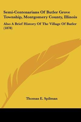 Semi-Centenarians of Butler Grove Township, Montgomery County, Illinois - Also a Brief History of the Village of Butler (1878)...