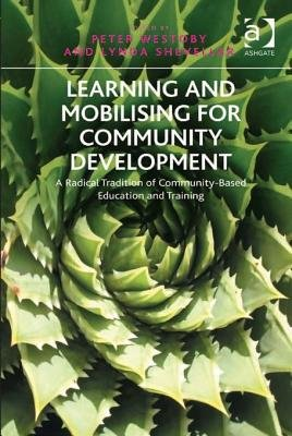 Learning and Mobilising for Community Development - A Radical Tradition of Community-Based Education and Training (Electronic...