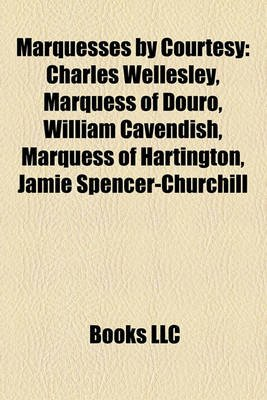 Marquesses by Courtesy - Charles Wellesley, Marquess of Douro, William Cavendish, Marquess of Hartington, Jamie...