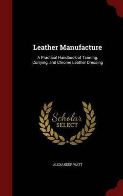 Leather Manufacture - A Practical Handbook of Tanning, Currying, and Chrome Leather Dressing (Hardcover): Alexander Watt