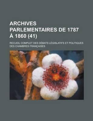 Archives Parlementaires de 1787 a 1860; Recueil Complet Des Debats Legislatifs Et Politiques Des Chambres Francaises (41 )...
