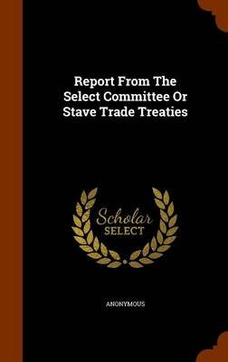 Report from the Select Committee or Stave Trade Treaties (Hardcover): Anonymous