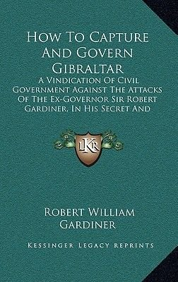 How to Capture and Govern Gibraltar - A Vindication of Civil Government Against the Attacks of the Ex-Governor Sir Robert...