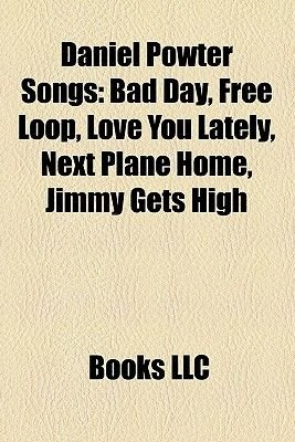 Daniel Powter Songs - Bad Day, Free Loop, Love You Lately, Next Plane Home, Jimmy Gets High (Paperback): Books Llc, Books Group
