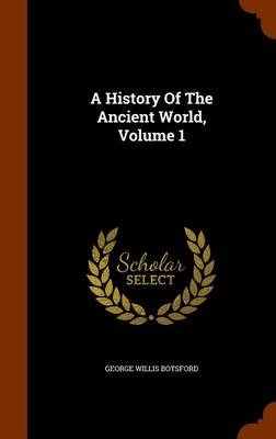 A History of the Ancient World, Volume 1 (Hardcover): George Willis Botsford