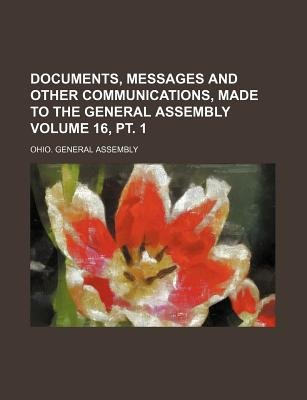 Documents, Messages and Other Communications, Made to the General Assembly Volume 16, PT. 1 (Paperback): Ohio General Assembly