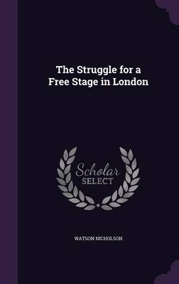The Struggle for a Free Stage in London (Hardcover): Watson Nicholson