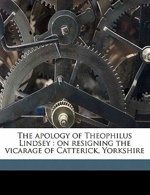 The Apology of Theophilus Lindsey - On Resigning the Vicarage of Catterick, Yorkshire (Paperback): Theophilus Lindseu