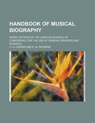 Handbook of Musical Biography; Short Notices of the Various Schools of Composers, for the Use of General Readers and Schools...