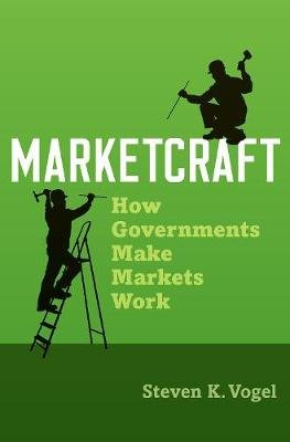 Marketcraft - How Governments Make Markets Work (Hardcover): Steven K. Vogel