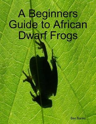 A Beginners Guide to African Dwarf Frogs (Electronic book text): Ben Banks