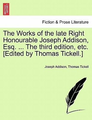 The Works of the Late Right Honourable Joseph Addison, Esq. ... the Third Edition, Etc. [Edited by Thomas Tickell.]...