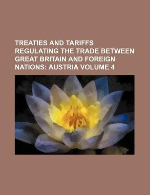 Treaties and Tariffs Regulating the Trade Between Great Britain and Foreign Nations Volume 4 (Paperback): Books Group