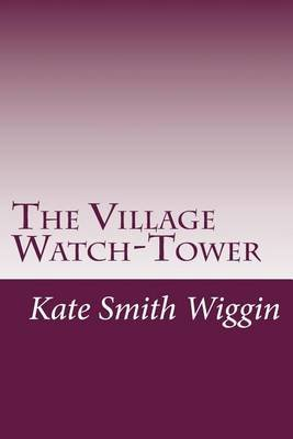The Village Watch-Tower (Paperback): Kate Douglas Smith Wiggin