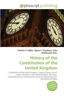 History of the Constitution of the United Kingdom (Paperback): Frederic P. Miller, Vandome Agnes F., McBrewster John