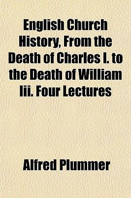 English Church History, from the Death of Charles I. to the Death of William III. Four Lectures (Paperback): Alfred Plummer