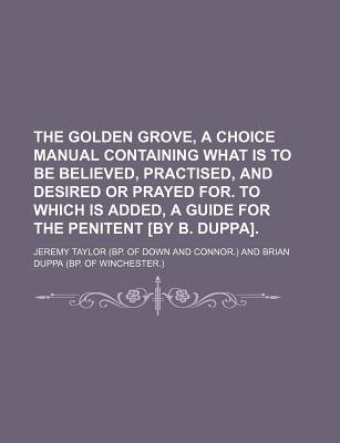 The Golden Grove, a Choice Manual Containing What Is to Be Believed, Practised, and Desired or Prayed For. to Which Is Added, a...