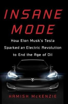 Insane Mode - How Elon Musk's Tesla Sparked an Electric Revolution to End the Age of Oil (Hardcover): Hamish McKenzie